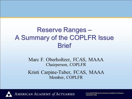 Copyright © 2008 by the American Academy of Actuaries September 2008 Reserve Ranges – A Summary of the COPLFR Issue Brief Marc F. Oberholtzer, FCAS, MAAA.