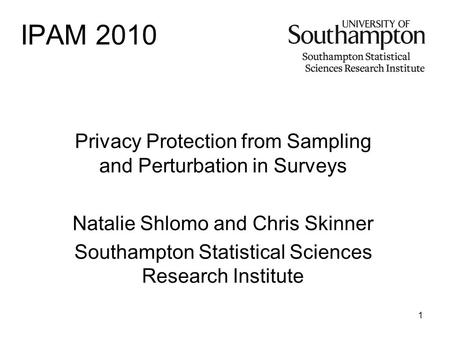 1 IPAM 2010 Privacy Protection from Sampling and Perturbation in Surveys Natalie Shlomo and Chris Skinner Southampton Statistical Sciences Research Institute.