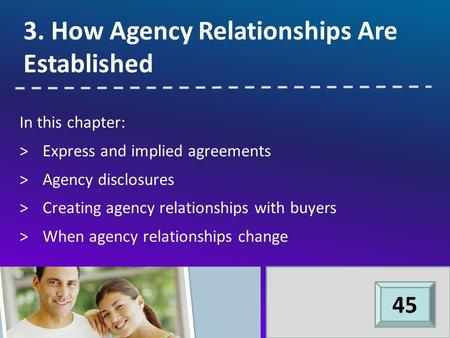 In this chapter: >Express and implied agreements >Agency disclosures >Creating agency relationships with buyers >When agency relationships change 3. How.