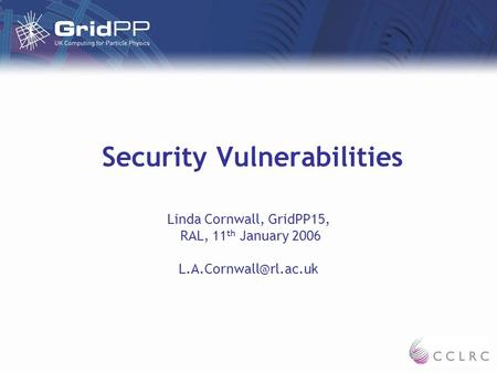 Security Vulnerabilities Linda Cornwall, GridPP15, RAL, 11 th January 2006