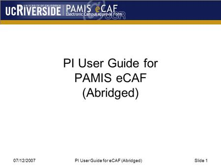 07/12/2007 PI User Guide for eCAF (Abridged)Slide 1 PI User Guide for PAMIS eCAF (Abridged)