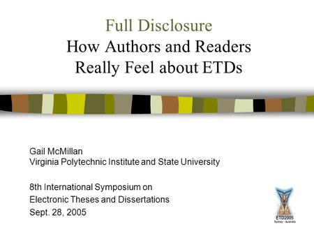 Full Disclosure How Authors and Readers Really Feel about ETDs Gail McMillan Virginia Polytechnic Institute and State University 8th International Symposium.