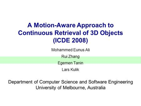 A Motion-Aware Approach to Continuous Retrieval of 3D Objects (ICDE 2008) Mohammed Eunus Ali Rui Zhang Egemen Tanin Lars Kulik Department of Computer Science.