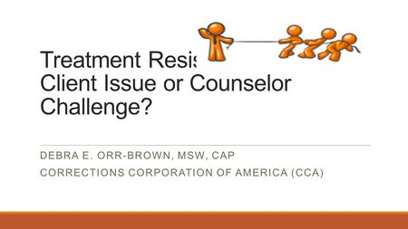 Treatment Resistance: Client Issue or Counselor Challenge? DEBRA E. ORR-BROWN, MSW, CAP CORRECTIONS CORPORATION OF AMERICA (CCA)