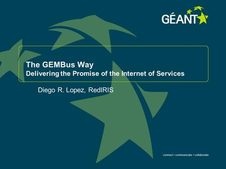Connect communicate collaborate The GEMBus Way Delivering the Promise of the Internet of Services Diego R. Lopez, RedIRIS.