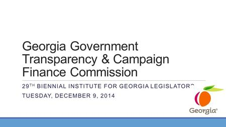 Georgia Government Transparency & Campaign Finance Commission 29 TH BIENNIAL INSTITUTE FOR GEORGIA LEGISLATORS TUESDAY, DECEMBER 9, 2014.