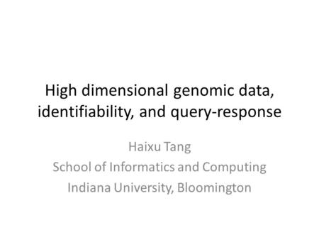 High dimensional genomic data, identifiability, and query-response Haixu Tang School of Informatics and Computing Indiana University, Bloomington.
