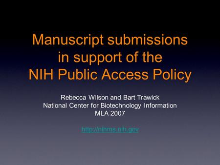 Manuscript submissions in support of the NIH Public Access Policy Rebecca Wilson and Bart Trawick National Center for Biotechnology Information MLA 2007.
