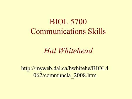 BIOL 5700 Communications Skills Hal Whitehead  062/communcla_2008.htm.