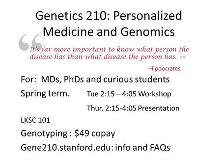 Genetics 210: Personalized Medicine and Genomics For: MDs, PhDs and curious students Spring term. Tue 2:15 – 4:05 Workshop Thur. 2:15-4:05 Presentation.