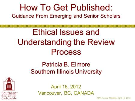 AERA Annual Meeting, April 16, 2012 How To Get Published: Guidance From Emerging and Senior Scholars Ethical Issues and Understanding the Review Process.