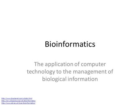 Bioinformatics The application of computer technology to the management of biological information