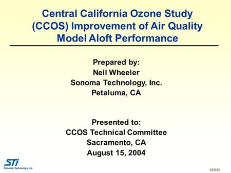 1 Prepared by: Neil Wheeler Sonoma Technology, Inc. Petaluma, CA Presented to: CCOS Technical Committee Sacramento, CA August 15, 2004 905030 Central California.
