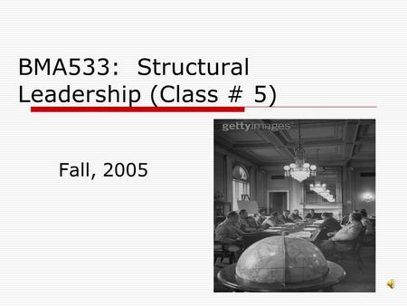 BMA533: Structural Leadership (Class # 5) Fall, 2005.