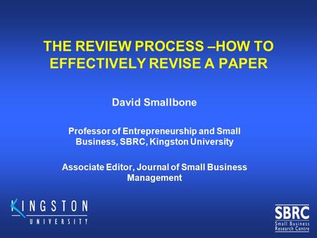 THE REVIEW PROCESS –HOW TO EFFECTIVELY REVISE A PAPER David Smallbone Professor of Entrepreneurship and Small Business, SBRC, Kingston University Associate.
