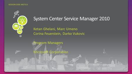Ketan Ghelani, Marc Umeno Corina Feuerstein, Darko Vukovic Program Managers Microsoft Corporation SESSION CODE: MGT313.