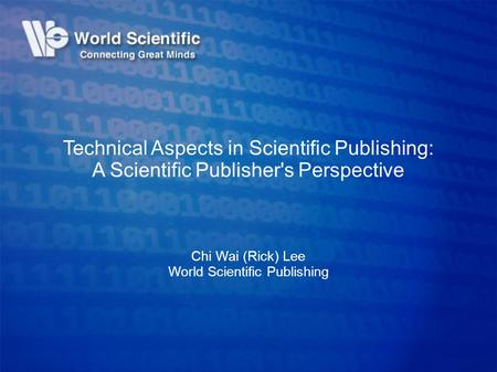 Technical Aspects in Scientific Publishing: A Scientific Publisher's Perspective Chi Wai (Rick) Lee World Scientific Publishing.