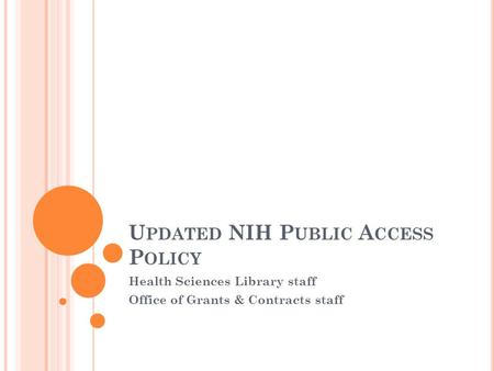 U PDATED NIH P UBLIC A CCESS P OLICY Health Sciences Library staff Office of Grants & Contracts staff.