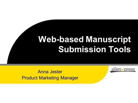 Web-based Manuscript Submission Tools Anna Jester Product Marketing Manager.