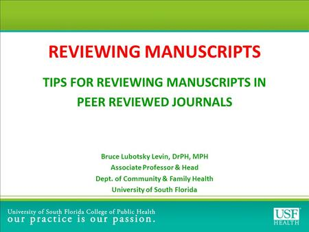 REVIEWING MANUSCRIPTS TIPS FOR REVIEWING MANUSCRIPTS IN PEER REVIEWED JOURNALS Bruce Lubotsky Levin, DrPH, MPH Associate Professor & Head Dept. of Community.