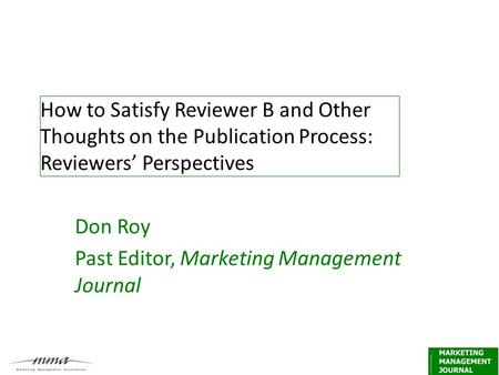 How to Satisfy Reviewer B and Other Thoughts on the Publication Process: Reviewers' Perspectives Don Roy Past Editor, Marketing Management Journal.