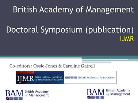 British Academy of Management Doctoral Symposium (publication) IJMR Co-editors: Ossie Jones & Caroline Gatrell.