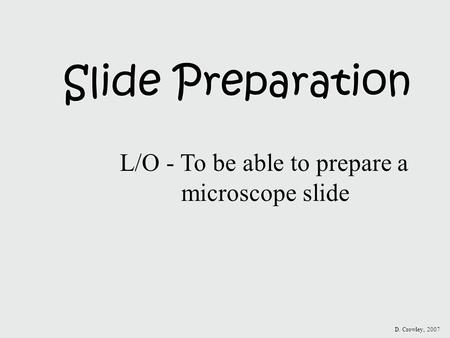 Slide Preparation L/O - To be able to prepare a microscope slide