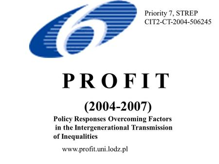 P R O F I T (2004-2007) Policy Responses Overcoming Factors in the Intergenerational Transmission of Inequalities Priority 7, STREP CIT2-CT-2004-506245.
