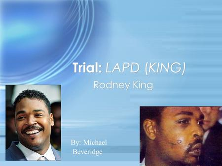 Trial: LAPD (KING) Rodney King Beveridge By: Michael.