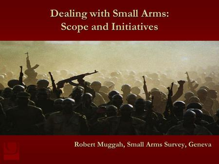 Dealing with Small Arms: Scope and Initiatives Robert Muggah, Small Arms Survey, Geneva.