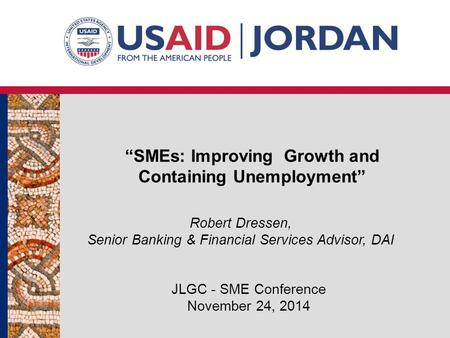 """SMEs: Improving Growth and Containing Unemployment"" JLGC - SME Conference November 24, 2014 Robert Dressen, Senior Banking & Financial Services Advisor,"