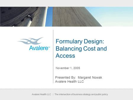 Avalere Health LLC | The intersection of business strategy and public policy Formulary Design: Balancing Cost and Access November 1, 2005 Presented By: