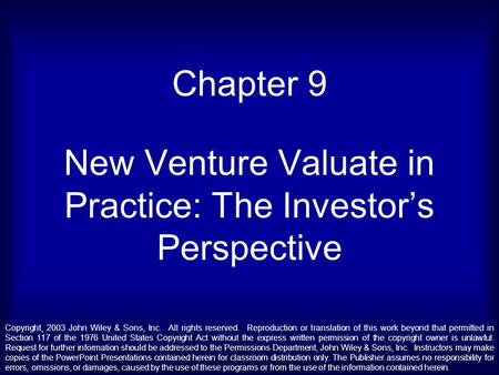Chapter 9 New Venture Valuate in Practice: The Investor's Perspective Copyright¸ 2003 John Wiley & Sons, Inc. All rights reserved. Reproduction or translation.