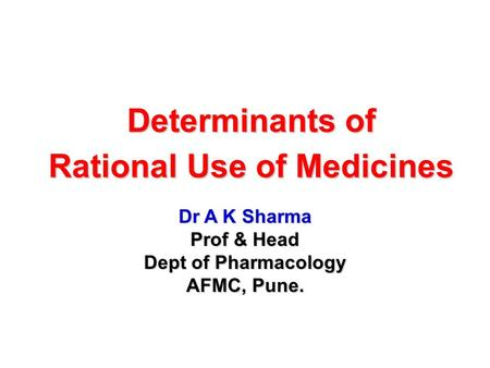 Determinants of Rational Use of Medicines Dr A K Sharma Prof & Head Dept of Pharmacology AFMC, Pune.