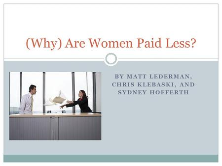 BY MATT LEDERMAN, CHRIS KLEBASKI, AND SYDNEY HOFFERTH (Why) Are Women Paid Less?