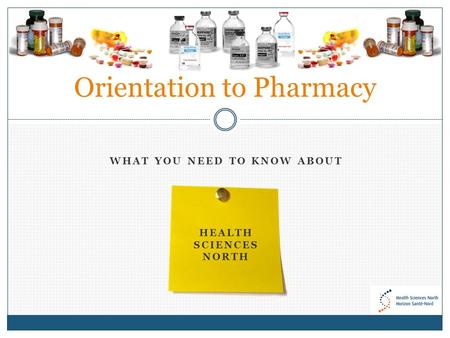 WHAT YOU NEED TO KNOW ABOUT HEALTH SCIENCES NORTH Orientation to Pharmacy.