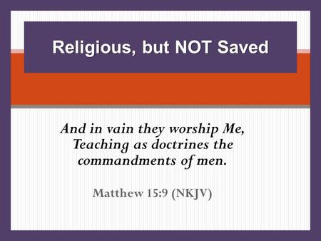 And in vain they worship Me, Teaching as doctrines the commandments of men. Matthew 15:9 (NKJV) Religious, but NOT Saved.