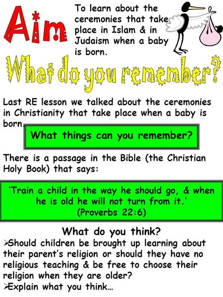 To learn about the ceremonies that take place in Islam & in Judaism when a baby is born. Last RE lesson we talked about the ceremonies in Christianity.
