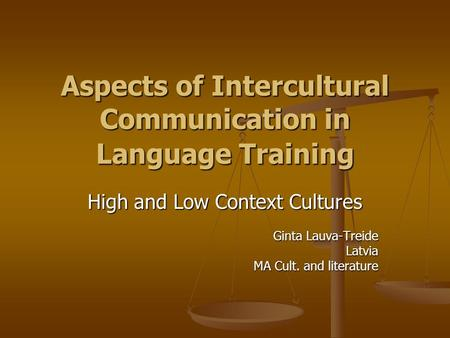 Aspects of Intercultural Communication in Language Training High and Low Context Cultures Ginta Lauva-Treide Latvia MA Cult. and literature.