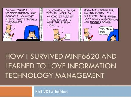HOW I SURVIVED MINF6620 AND LEARNED TO LOVE INFORMATION TECHNOLOGY MANAGEMENT Fall 2015 Edition.