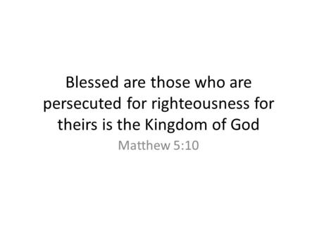 Blessed are those who are persecuted for righteousness for theirs is the Kingdom of God Matthew 5:10.