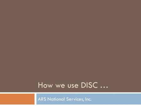 How we use DISC … ARS National Services, Inc..  550 Employees  Third-party debt collection  Five Call Centers across the country  Clients include.