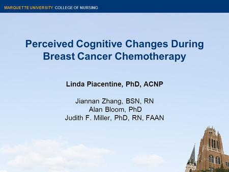 MARQUETTE UNIVERSITY COLLEGE OF NURSING Perceived Cognitive Changes During Breast Cancer Chemotherapy Linda Piacentine, PhD, ACNP Jiannan Zhang, BSN, RN.