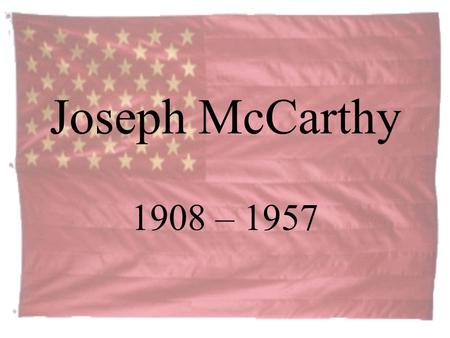 Joseph McCarthy 1908 – 1957. Who was Senator McCarthy? Born and raised on a Wisconsin farm, McCarthy earned a law degree at Marquette University in 1935.