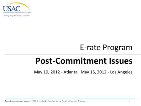 Post-Commitment Issues I 2012 Schools & Libraries Spring Service Provider Trainings 1 E-rate Program Post-Commitment Issues May 10, 2012 - Atlanta I May.