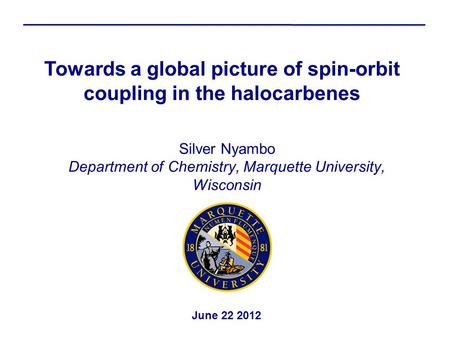 Silver Nyambo Department of Chemistry, Marquette University, Wisconsin Towards a global picture of spin-orbit coupling in the halocarbenes June 22 2012.
