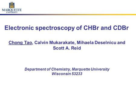 Electronic spectroscopy of CHBr and CDBr Chong Tao, Calvin Mukarakate, Mihaela Deselnicu and Scott A. Reid Department of Chemistry, Marquette University.