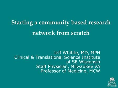 Starting a community based research network from scratch Jeff Whittle, MD, MPH Clinical & Translational Science Institute of SE Wisconsin Staff Physician,