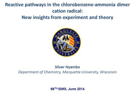 Silver Nyambo Department of Chemistry, Marquette University, Wisconsin Reactive pathways in the chlorobenzene-ammonia dimer cation radical: New insights.