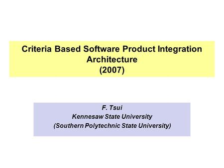 Criteria Based Software Product Integration Architecture (2007) F. Tsui Kennesaw State University (Southern Polytechnic State University)